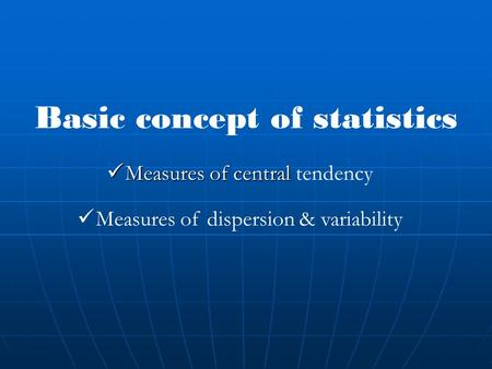 Basic concept of statistics Measures of central Measures of central tendency Measures of dispersion & variability.