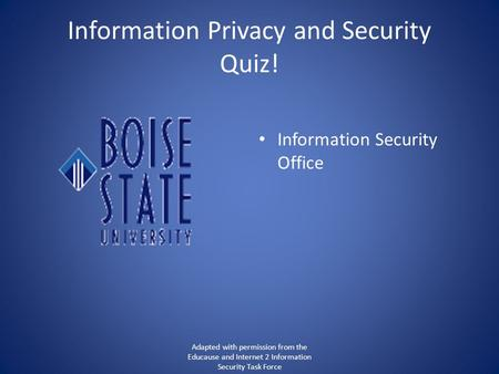Information Privacy and Security Quiz! Information Security Office Adapted with permission from the Educause and Internet 2 Information Security Task Force.