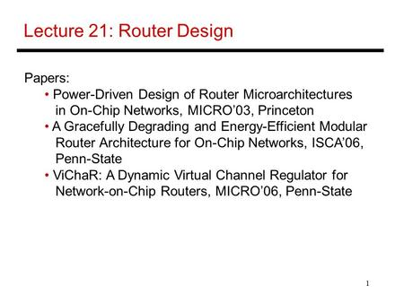 1 Lecture 21: Router Design Papers: Power-Driven Design of Router Microarchitectures in On-Chip Networks, MICRO'03, Princeton A Gracefully Degrading and.