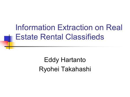 Information Extraction on Real Estate Rental Classifieds Eddy Hartanto Ryohei Takahashi.
