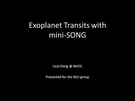 Exoplanet Transits with mini-SONG Licai NAOC Presented for the NJU group.