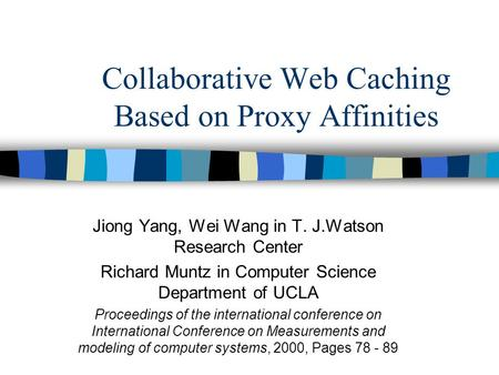 Collaborative Web Caching Based on Proxy Affinities Jiong Yang, Wei Wang in T. J.Watson Research Center Richard Muntz in Computer Science Department of.