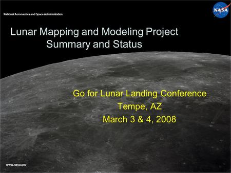National Aeronautics and Space Administration www.nasa.gov Lunar Mapping and Modeling Project Summary and Status Go for Lunar Landing Conference Tempe,