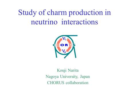 Kouji Narita Nagoya University, Japan CHORUS collaboration Study of charm production in neutrino interactions.