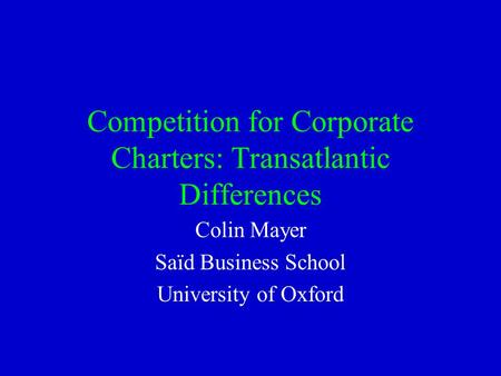 Competition for Corporate Charters: Transatlantic Differences Colin Mayer Saïd Business School University of Oxford.