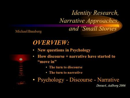 "Identity Research, Narrative Approaches, and 'Small Stories' OVERVIEW: New questions in Psychology How discourse + narrative have started to ""move in"""