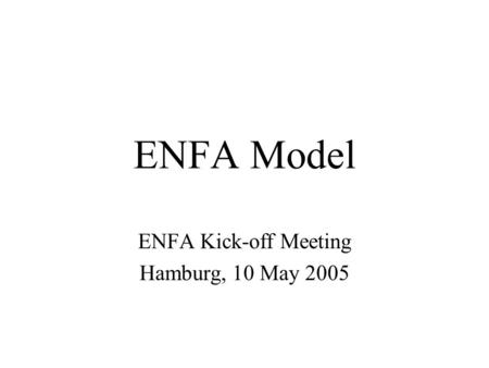 ENFA Model ENFA Kick-off Meeting Hamburg, 10 May 2005.