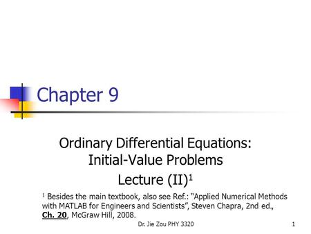 "Dr. Jie Zou PHY 33201 Chapter 9 Ordinary Differential Equations: Initial-Value Problems Lecture (II) 1 1 Besides the main textbook, also see Ref.: ""Applied."