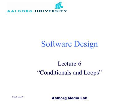 "Aalborg Media Lab 23-Jun-15 Software Design Lecture 6 ""Conditionals and Loops"""