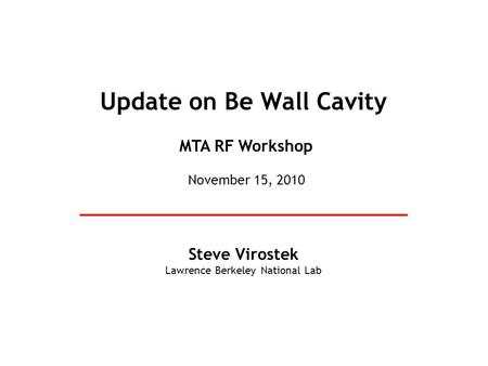 Update on Be Wall Cavity Steve Virostek Lawrence Berkeley National Lab MTA RF Workshop November 15, 2010.