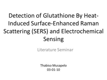 Detection of Glutathione By Heat- Induced Surface-Enhanced Raman Scattering (SERS) and Electrochemical Sensing Literature Seminar Thabiso Musapelo 03-01-10.