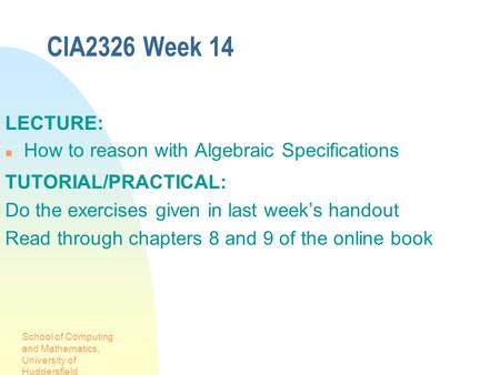School of Computing and Mathematics, University of Huddersfield CIA2326 Week 14 LECTURE: How to reason with Algebraic Specifications TUTORIAL/PRACTICAL: