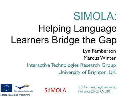 Lyn Pemberton Marcus Winter Interactive Technologies Research Group University of Brighton, UK SIMOLA: Helping Language Learners Bridge the Gap ICT for.