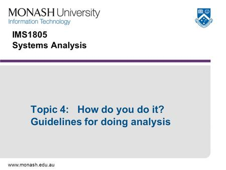 Www.monash.edu.au IMS1805 Systems Analysis Topic 4: How do you do it? Guidelines for doing analysis.