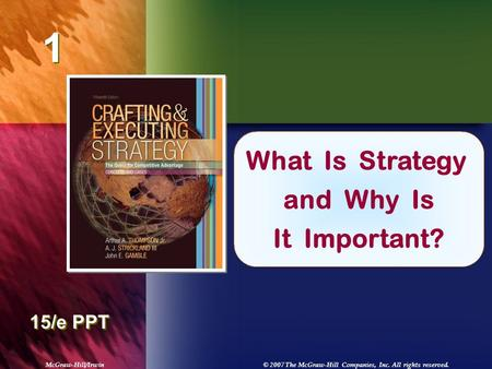 McGraw-Hill/Irwin© 2007 The McGraw-Hill Companies, Inc. All rights reserved. 1 1 Chapter Title 15/e PPT What Is Strategy and Why Is It Important?