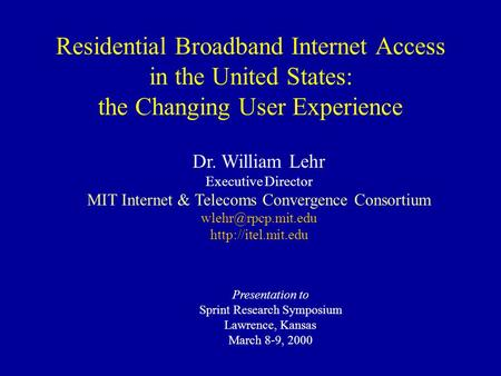 Presentation to Sprint Research Symposium Lawrence, Kansas March 8-9, 2000 Dr. William Lehr Executive Director MIT Internet & Telecoms Convergence Consortium.