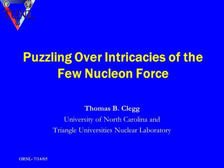 ORNL- 7/14/05 Puzzling Over Intricacies of the Few Nucleon Force Thomas B. Clegg University of North Carolina and Triangle Universities Nuclear Laboratory.