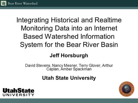 Integrating Historical and Realtime Monitoring Data into an Internet Based Watershed Information System for the Bear River Basin Jeff Horsburgh David Stevens,