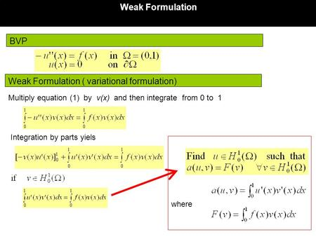 BVP Weak Formulation Weak Formulation ( variational formulation) where Multiply equation (1) by v(x) and then integrate from 0 to 1 Integration by parts.