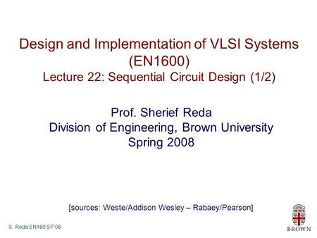 S. Reda EN160 SP'08 Design and Implementation of VLSI Systems (EN1600) Lecture 22: Sequential Circuit Design (1/2) Prof. Sherief Reda Division of Engineering,
