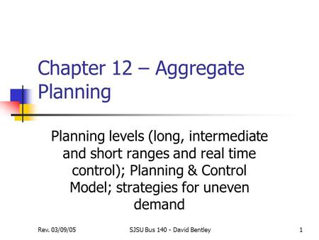 Rev. 03/09/05SJSU Bus 140 - David Bentley1 Chapter 12 – Aggregate Planning Planning levels (long, intermediate and short ranges and real time control);