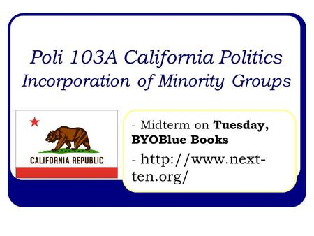 Poli 103A California Politics Incorporation of Minority Groups - Midterm on Tuesday, BYOBlue Books -  ten.org/
