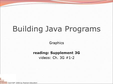 Copyright 2008 by Pearson Education Building Java Programs Graphics reading: Supplement 3G videos: Ch. 3G #1-2.