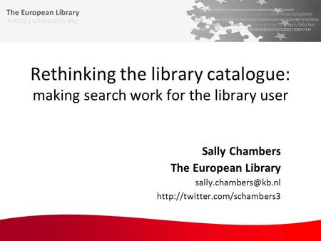 Rethinking the library catalogue: making search work for the library user Sally Chambers The European Library