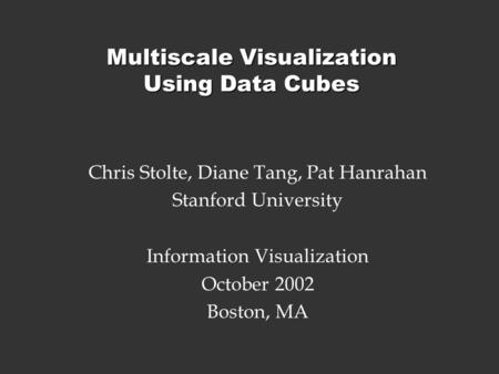Multiscale Visualization Using Data Cubes Chris Stolte, Diane Tang, Pat Hanrahan Stanford University Information Visualization October 2002 Boston, MA.
