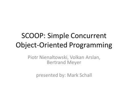 SCOOP: Simple Concurrent Object-Oriented Programming Piotr Nienaltowski, Volkan Arslan, Bertrand Meyer presented by: Mark Schall.