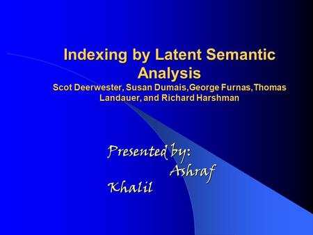 Indexing by Latent Semantic Analysis Scot Deerwester, Susan Dumais,George Furnas,Thomas Landauer, and Richard Harshman Presented by: Ashraf Khalil.