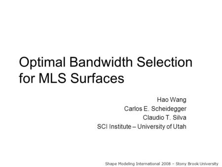 Optimal Bandwidth Selection for MLS Surfaces Hao Wang Carlos E. Scheidegger Claudio T. Silva SCI Institute – University of Utah Shape Modeling International.