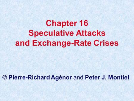1 Chapter 16 Speculative Attacks and <strong>Exchange</strong>-Rate Crises © Pierre-Richard Agénor and Peter J. Montiel.