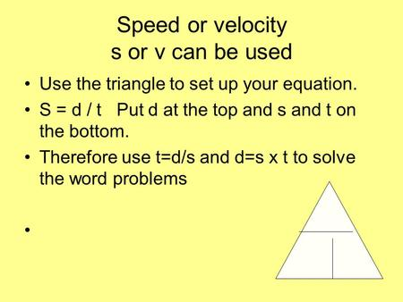 Speed or velocity s or v can be used Use the triangle to set up your equation. S = d / t Put d at the top and s and t on the bottom. Therefore use t=d/s.