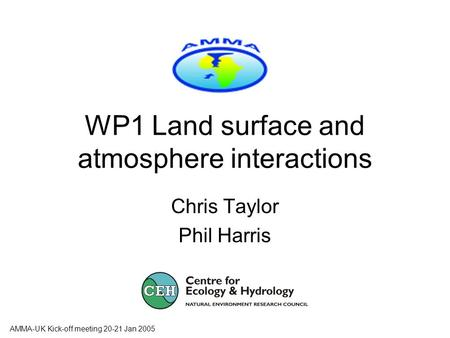 AMMA-UK Kick-off meeting 20-21 Jan 2005 WP1 Land surface and atmosphere interactions Chris Taylor Phil Harris.