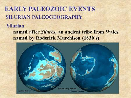 EARLY PALEOZOIC EVENTS SILURIAN PALEOGEOGRAPHY Silurian named after Silures, an ancient tribe from Wales named by Roderick Murchison (1830's)