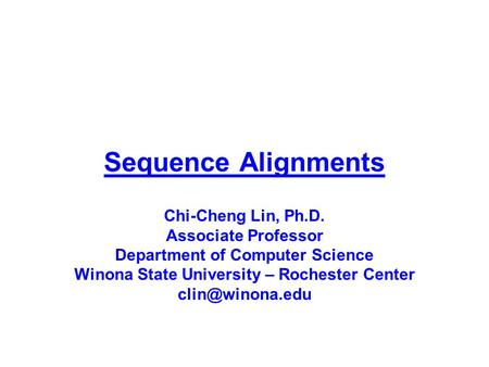 Sequence Alignments Chi-Cheng Lin, Ph.D. Associate Professor Department of Computer Science Winona State University – Rochester Center clin@winona.edu.