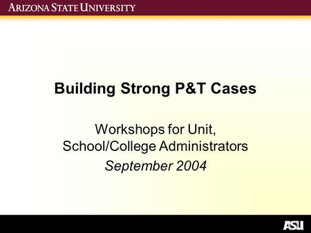 Building Strong P&T Cases Workshops for Unit, School/College Administrators September 2004.