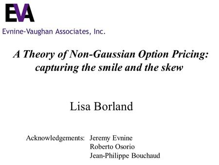 Evnine-Vaughan Associates, Inc. A Theory of Non-Gaussian Option Pricing: capturing the smile and the skew Lisa Borland Acknowledgements: Jeremy Evnine.