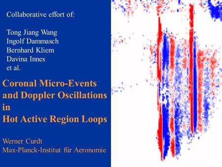 Coronal Micro-Events and Doppler Oscillations in Hot Active Region Loops Werner Curdt Max-Planck-Institut für Aeronomie Collaborative effort of: Tong Jiang.