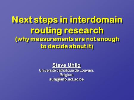 Next steps in interdomain routing research (why measurements are not enough to decide about it) Steve Uhlig Université catholique de Louvain, Belgium