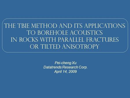 The TBIE method and its applications To borehole acoustics in rocks with parallel fractures or tilted anisotropy Pei-cheng Xu Datatrends Research Corp.