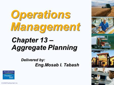 © 2008 Prentice Hall, Inc.13 – 1 Operations Management Chapter 13 – Aggregate Planning Delivered by: Eng.Mosab I. Tabash Eng.Mosab I. Tabash.