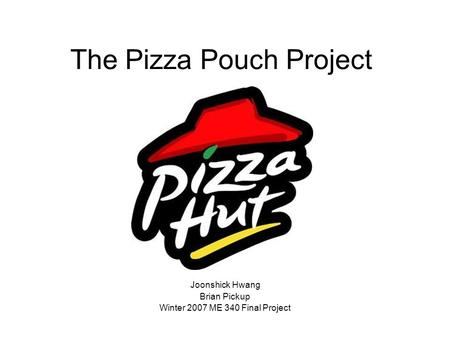 The Pizza Pouch Project Joonshick Hwang Brian Pickup Winter 2007 ME 340 Final Project.