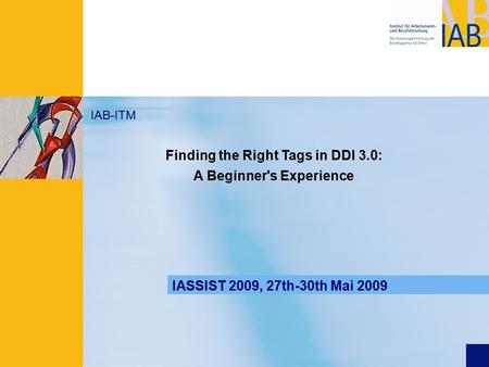 Präsentationstitel IAB-ITM Find the right tags in DDI IASSIST 2009, 27th-30th Mai 2009 IAB-ITM Finding the Right Tags in DDI 3.0: A Beginner's Experience.
