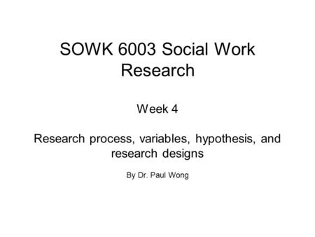 SOWK 6003 Social Work Research Week 4 Research process, variables, hypothesis, and research designs By Dr. Paul Wong.