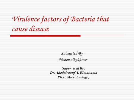 Virulence factors of Bacteria that cause disease Submitted By : Nesren alkakhrass Supervised By: Dr. Abedelraouf A. Elmanama ( Ph.sc Microbiology.