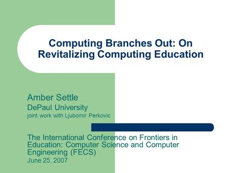 Computing Branches Out: On Revitalizing Computing Education Amber Settle DePaul University joint work with Ljubomir Perkovic The International Conference.