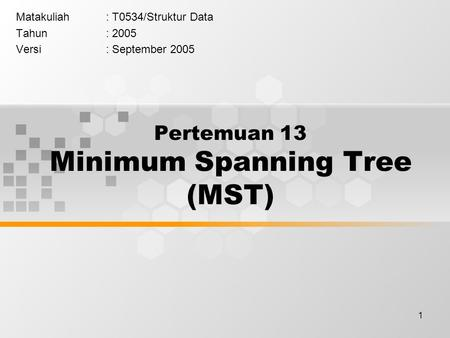 1 Pertemuan 13 Minimum Spanning Tree (MST) Matakuliah: T0534/Struktur Data Tahun: 2005 Versi: September 2005.