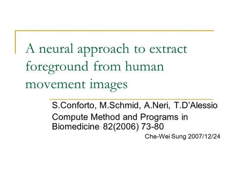 A neural approach to extract foreground from human movement images S.Conforto, M.Schmid, A.Neri, T.D'Alessio Compute Method and Programs in Biomedicine.